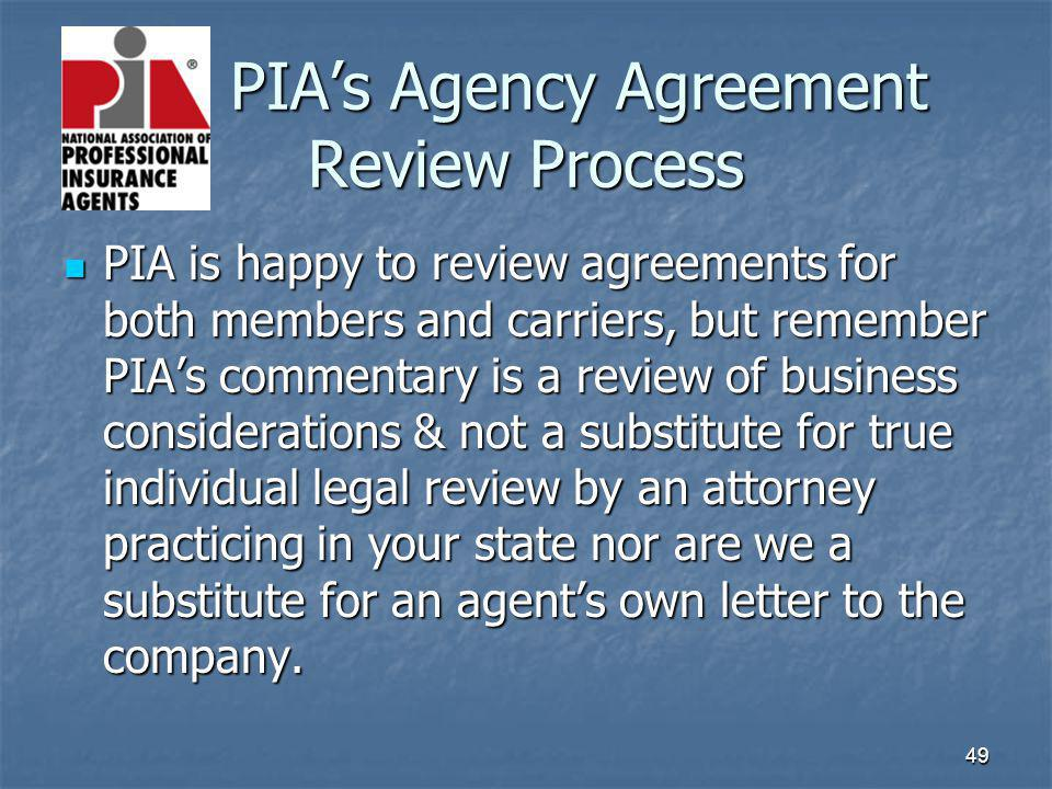 49 PIAs Agency Agreement Review Process PIA is happy to review agreements for both members and carriers, but remember PIAs commentary is a review of b