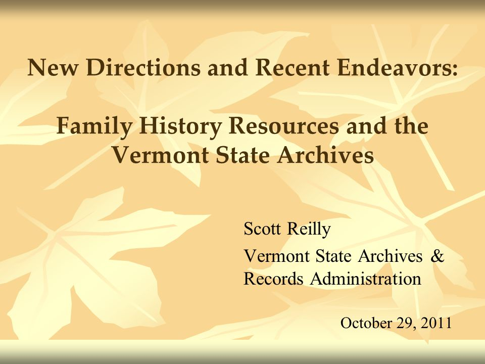 New Directions and Recent Endeavors: Family History Resources and the Vermont State Archives Scott Reilly Vermont State Archives & Records Administrat