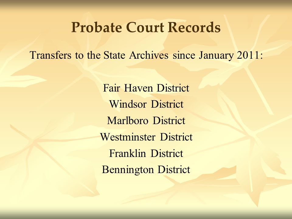 Probate Court Records Transfers to the State Archives since January 2011: Fair Haven District Windsor District Marlboro District Westminster District Franklin District Bennington District