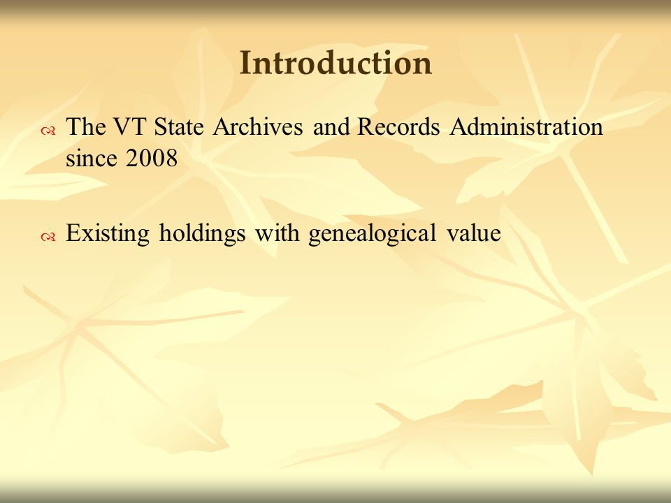 Introduction The VT State Archives and Records Administration since 2008 Existing holdings with genealogical value