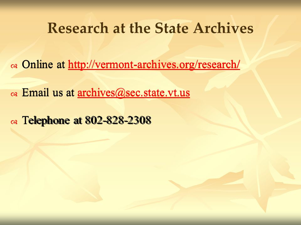 Research at the State Archives Online at http://vermont-archives.org/research/http://vermont-archives.org/research/ Email us at archives@sec.state.vt.usarchives@sec.state.vt.us Telephone at 802-828-2308 Online at http://vermont-archives.org/research/http://vermont-archives.org/research/ Email us at archives@sec.state.vt.usarchives@sec.state.vt.us Telephone at 802-828-2308