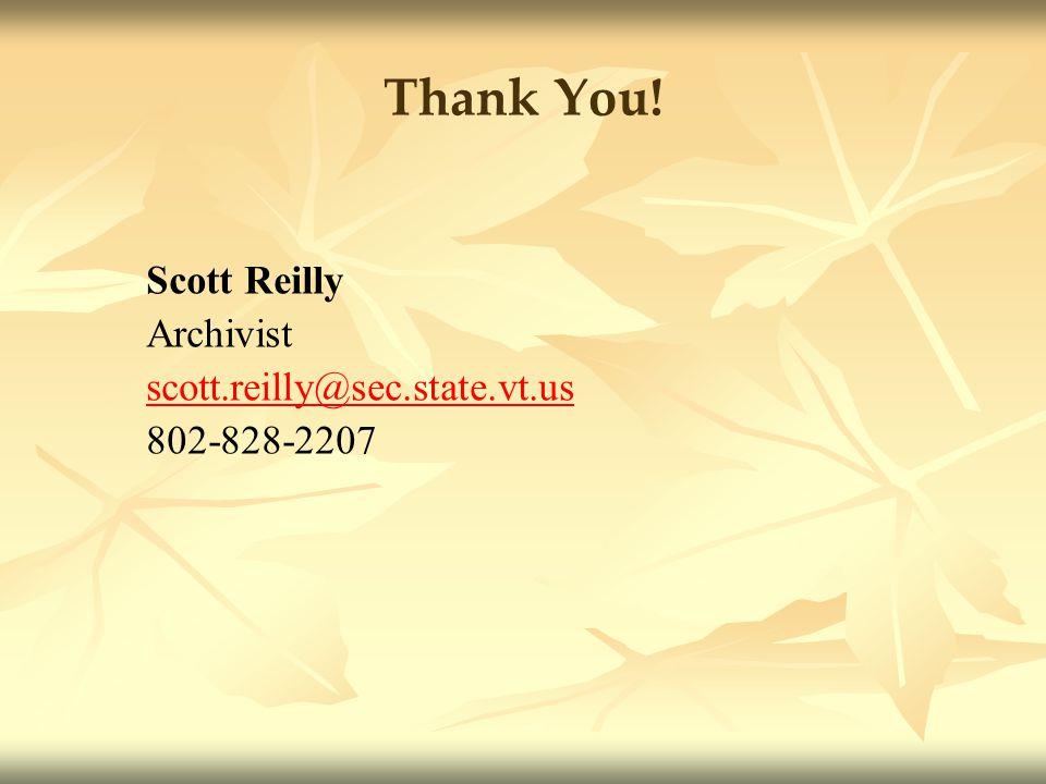 Thank You! Scott Reilly Archivist scott.reilly@sec.state.vt.us 802-828-2207
