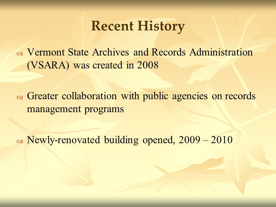 Recent History Vermont State Archives and Records Administration (VSARA) was created in 2008 Greater collaboration with public agencies on records management programs Newly-renovated building opened, 2009 – 2010