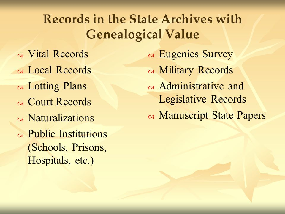 Records in the State Archives with Genealogical Value Vital Records Local Records Lotting Plans Court Records Naturalizations Public Institutions (Schools, Prisons, Hospitals, etc.) Eugenics Survey Military Records Administrative and Legislative Records Manuscript State Papers