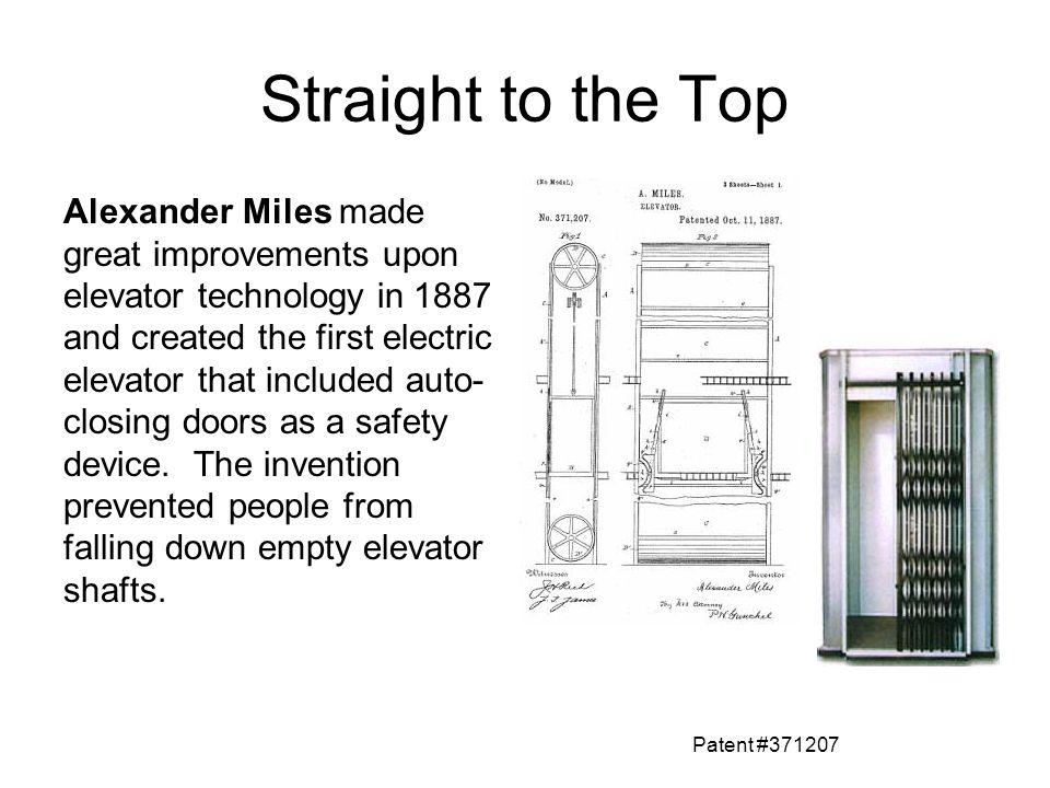 Straight to the Top Alexander Miles made great improvements upon elevator technology in 1887 and created the first electric elevator that included aut