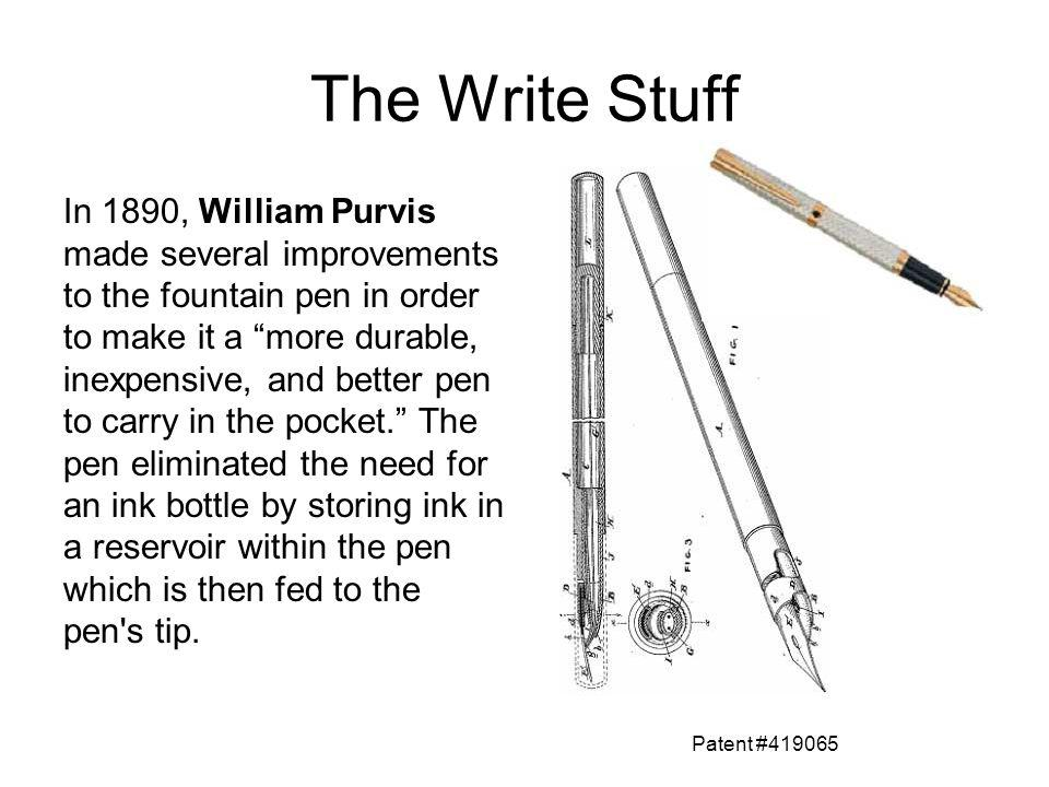 The Write Stuff In 1890, William Purvis made several improvements to the fountain pen in order to make it a more durable, inexpensive, and better pen