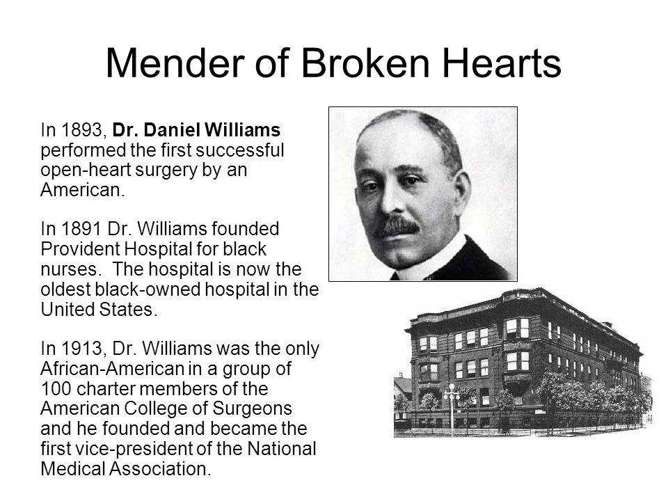 Mender of Broken Hearts In 1893, Dr. Daniel Williams performed the first successful open-heart surgery by an American. In 1891 Dr. Williams founded Pr