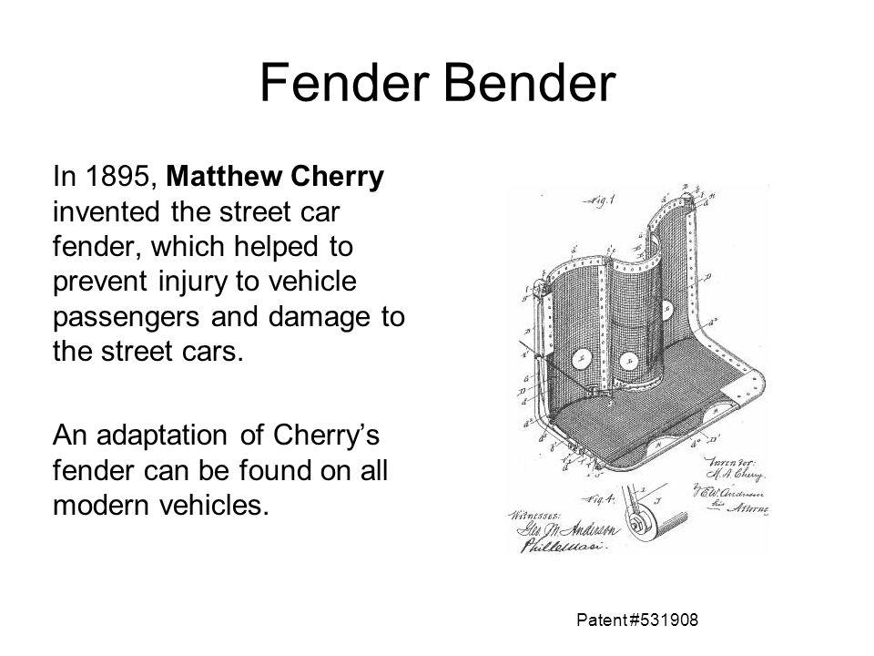 Fender Bender In 1895, Matthew Cherry invented the street car fender, which helped to prevent injury to vehicle passengers and damage to the street ca