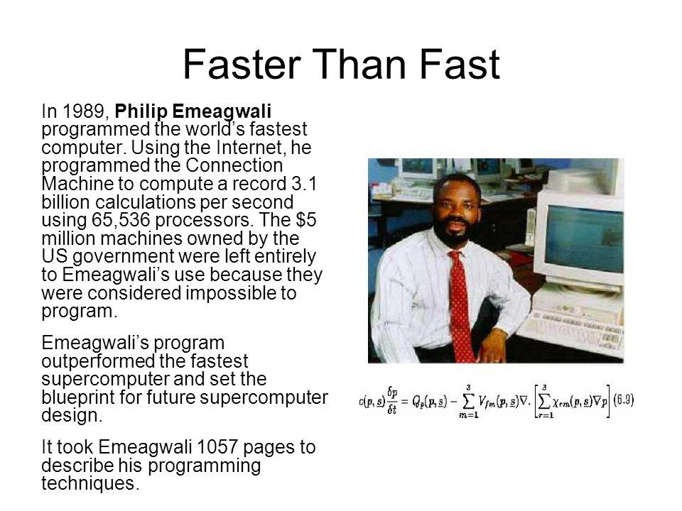 Faster Than Fast In 1989, Philip Emeagwali programmed the worlds fastest computer. Using the Internet, he programmed the Connection Machine to compute