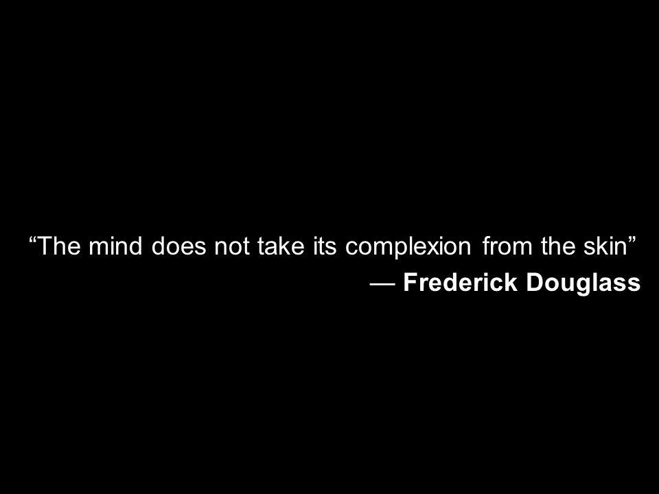 The mind does not take its complexion from the skin Frederick Douglass