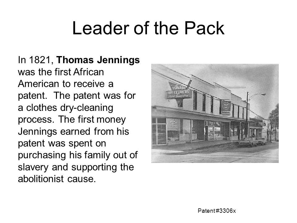 Leader of the Pack In 1821, Thomas Jennings was the first African American to receive a patent. The patent was for a clothes dry-cleaning process. The