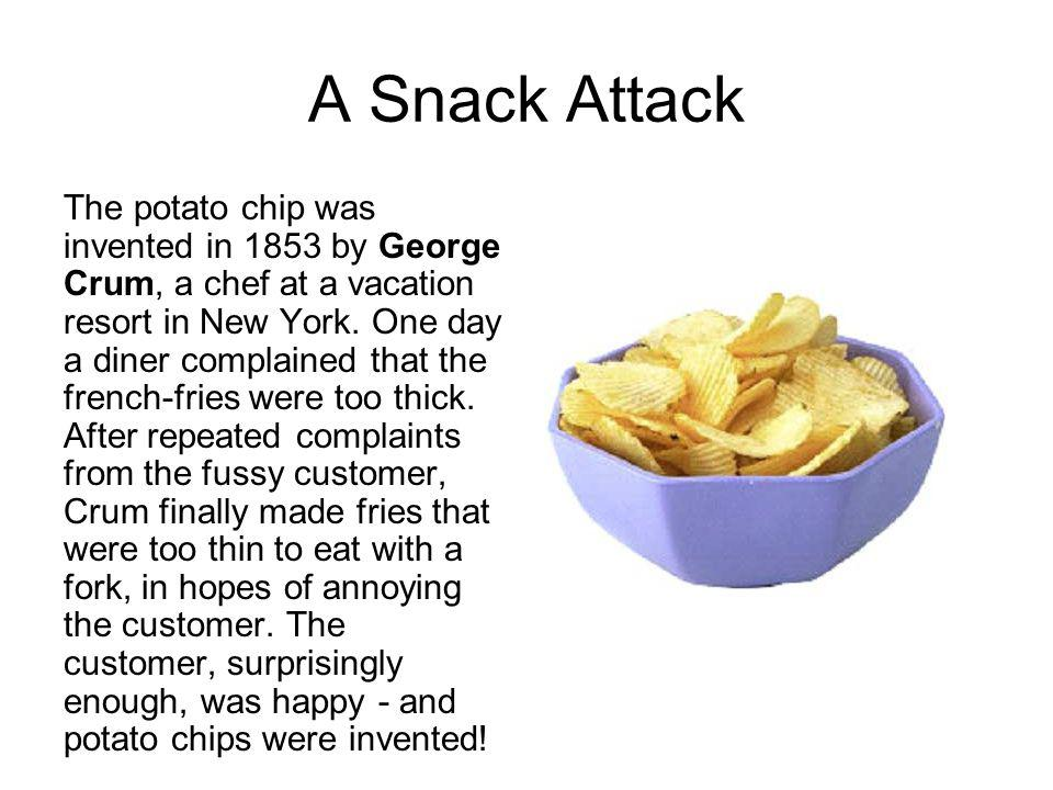 A Snack Attack The potato chip was invented in 1853 by George Crum, a chef at a vacation resort in New York. One day a diner complained that the frenc
