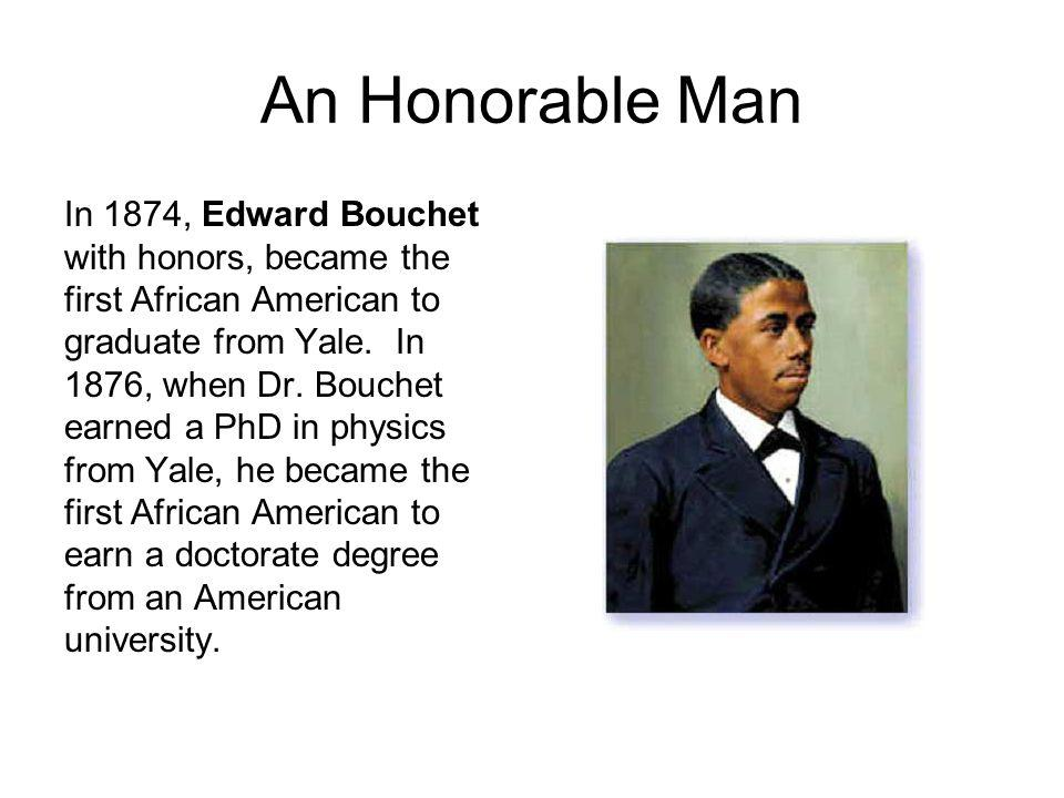An Honorable Man In 1874, Edward Bouchet with honors, became the first African American to graduate from Yale. In 1876, when Dr. Bouchet earned a PhD