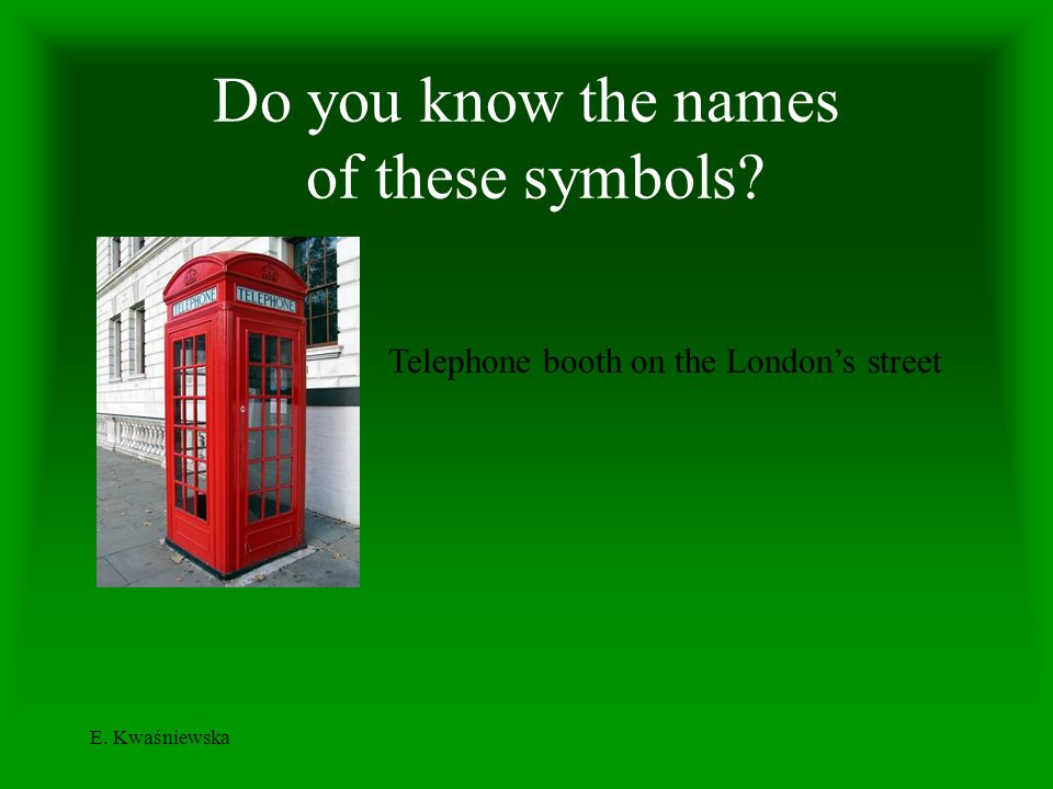 E. Kwaśniewska Do you know the names of these symbols? Telephone booth on the Londons street