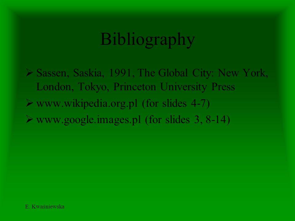 E. Kwaśniewska Bibliography Sassen, Saskia, 1991, The Global City: New York, London, Tokyo, Princeton University Press www.wikipedia.org.pl (for slide