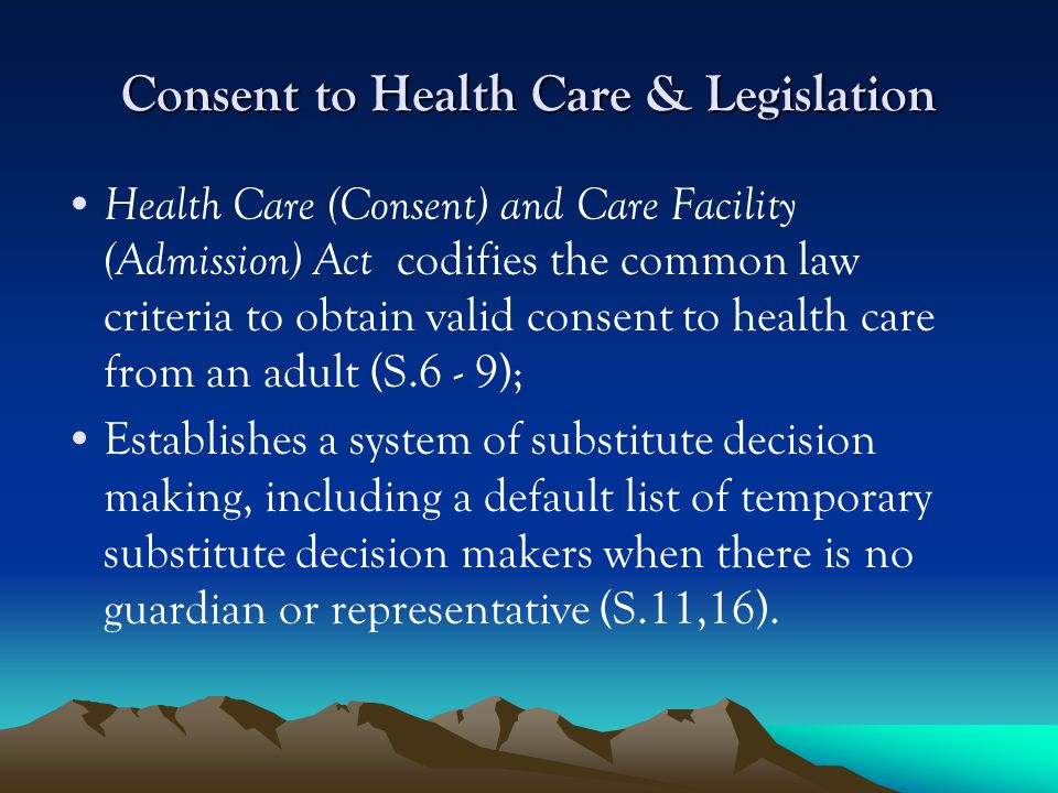 Consent to Health Care & Legislation Health Care (Consent) and Care Facility (Admission) Act codifies the common law criteria to obtain valid consent to health care from an adult (S.6 - 9); Establishes a system of substitute decision making, including a default list of temporary substitute decision makers when there is no guardian or representative (S.11,16).