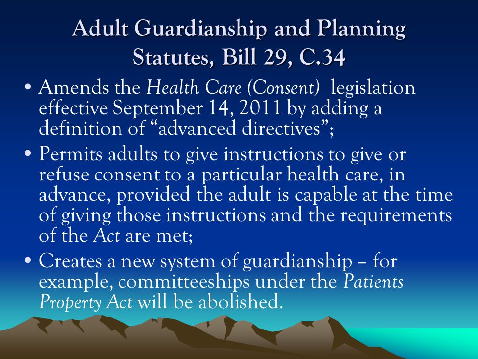 Adult Guardianship and Planning Statutes, Bill 29, C.34 Amends the Health Care (Consent) legislation effective September 14, 2011 by adding a definition of advanced directives; Permits adults to give instructions to give or refuse consent to a particular health care, in advance, provided the adult is capable at the time of giving those instructions and the requirements of the Act are met; Creates a new system of guardianship – for example, committeeships under the Patients Property Act will be abolished.