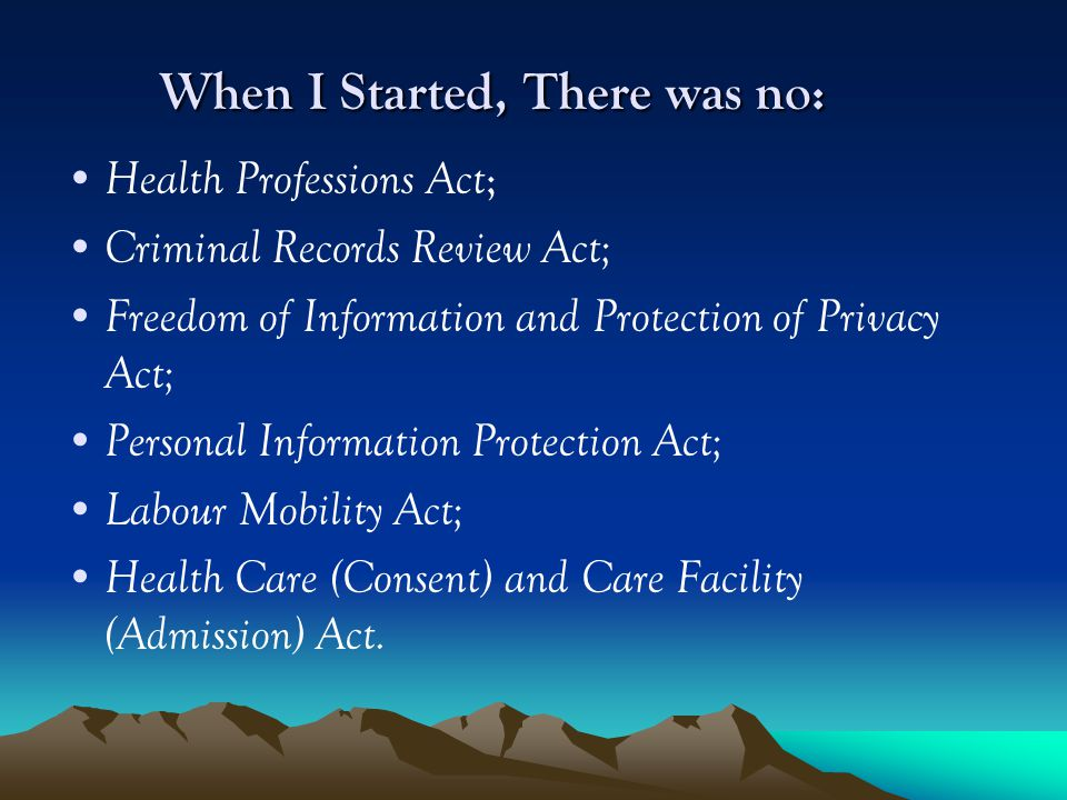 When I Started, There was no: Health Professions Act ; Criminal Records Review Act; Freedom of Information and Protection of Privacy Act; Personal Information Protection Act; Labour Mobility Act; Health Care (Consent) and Care Facility (Admission) Act.