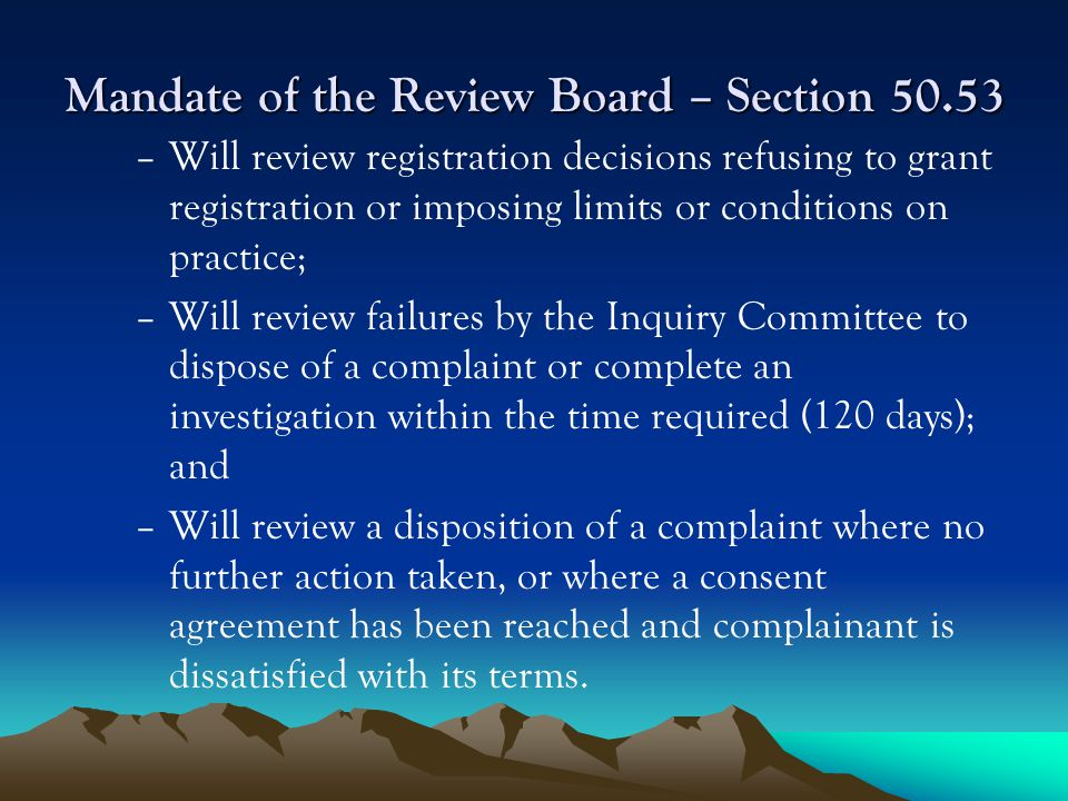 Mandate of the Review Board – Section 50.53 –Will review registration decisions refusing to grant registration or imposing limits or conditions on practice; –Will review failures by the Inquiry Committee to dispose of a complaint or complete an investigation within the time required (120 days); and –Will review a disposition of a complaint where no further action taken, or where a consent agreement has been reached and complainant is dissatisfied with its terms.