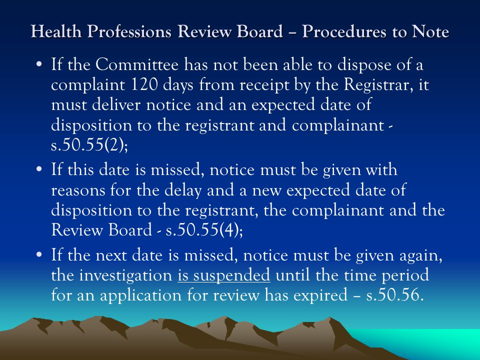 Health Professions Review Board – Procedures to Note If the Committee has not been able to dispose of a complaint 120 days from receipt by the Registrar, it must deliver notice and an expected date of disposition to the registrant and complainant - s.50.55(2); If this date is missed, notice must be given with reasons for the delay and a new expected date of disposition to the registrant, the complainant and the Review Board - s.50.55(4); If the next date is missed, notice must be given again, the investigation is suspended until the time period for an application for review has expired – s.50.56.