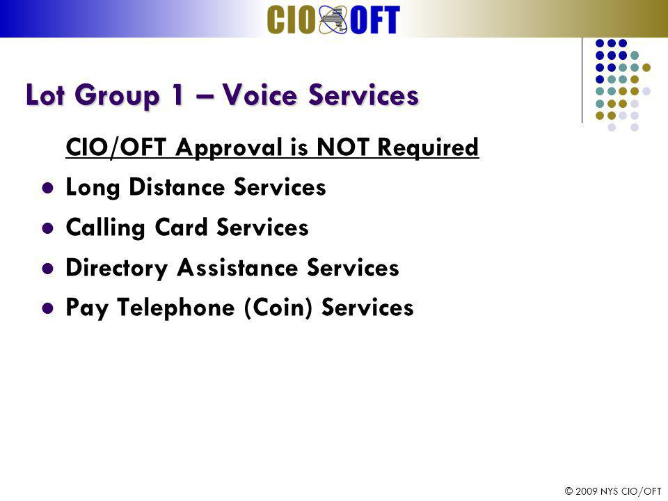 © 2009 NYS CIO/OFT Lot Group 1 – Voice Services Lot Group 1 – Voice Services CIO/OFT Approval is NOT Required Long Distance Services Calling Card Services Directory Assistance Services Pay Telephone (Coin) Services