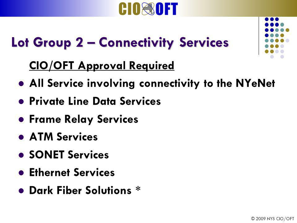 © 2009 NYS CIO/OFT Lot Group 2 – Connectivity Services Lot Group 2 – Connectivity Services CIO/OFT Approval Required All Service involving connectivity to the NYeNet Private Line Data Services Frame Relay Services ATM Services SONET Services Ethernet Services Dark Fiber Solutions *