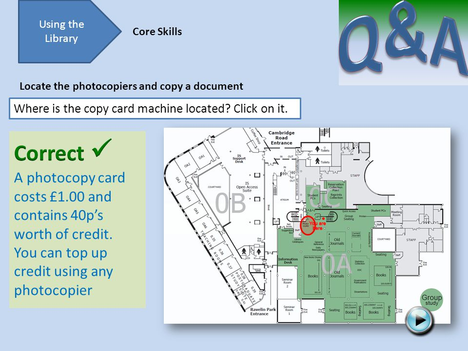Try again Using the Library Core Skills Locate the photocopiers and copy a document Where is the copy card machine located.