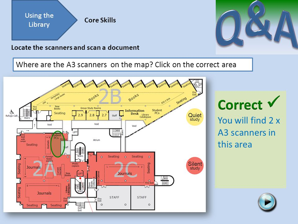 Try again Using the Library Core Skills Locate the scanners and scan a document Where are the A3 scanners on the map.
