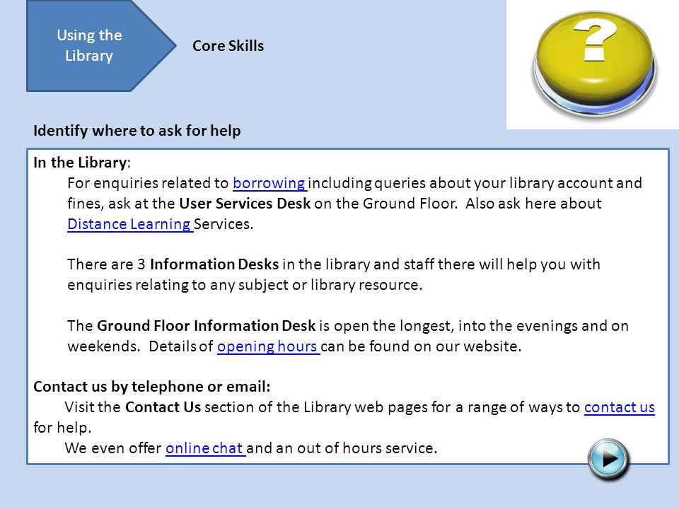Using the Library Core Skills In the Library: For enquiries related to borrowing including queries about your library account and fines, ask at the User Services Desk on the Ground Floor.