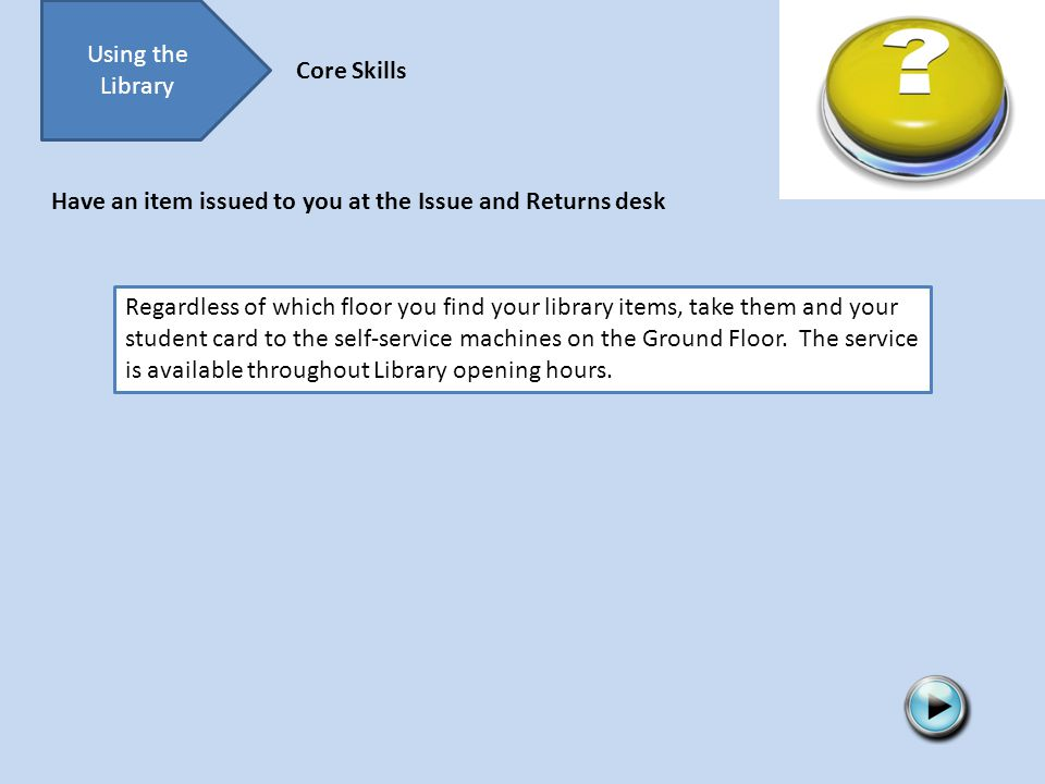 Using the Library Core Skills Regardless of which floor you find your library items, take them and your student card to the self-service machines on the Ground Floor.