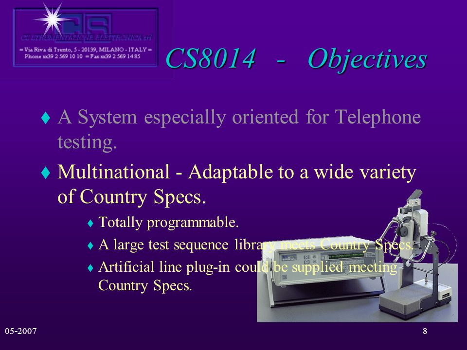 05-20077 CS8014 - Objectives A System especially oriented for Telephone testing. Multinational - Adaptable to a wide variety of Country Specs. High Ac