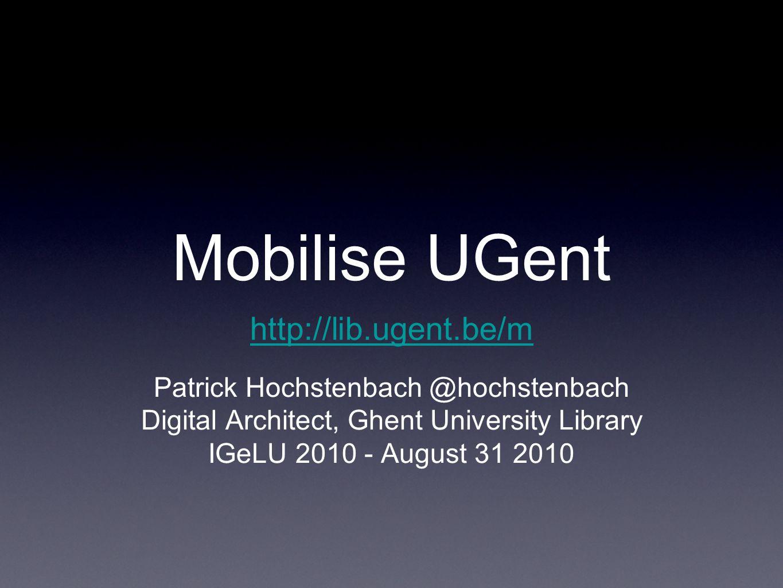 Mobilise UGent Patrick Hochstenbach @hochstenbach Digital Architect, Ghent University Library IGeLU 2010 - August 31 2010 http://lib.ugent.be/m