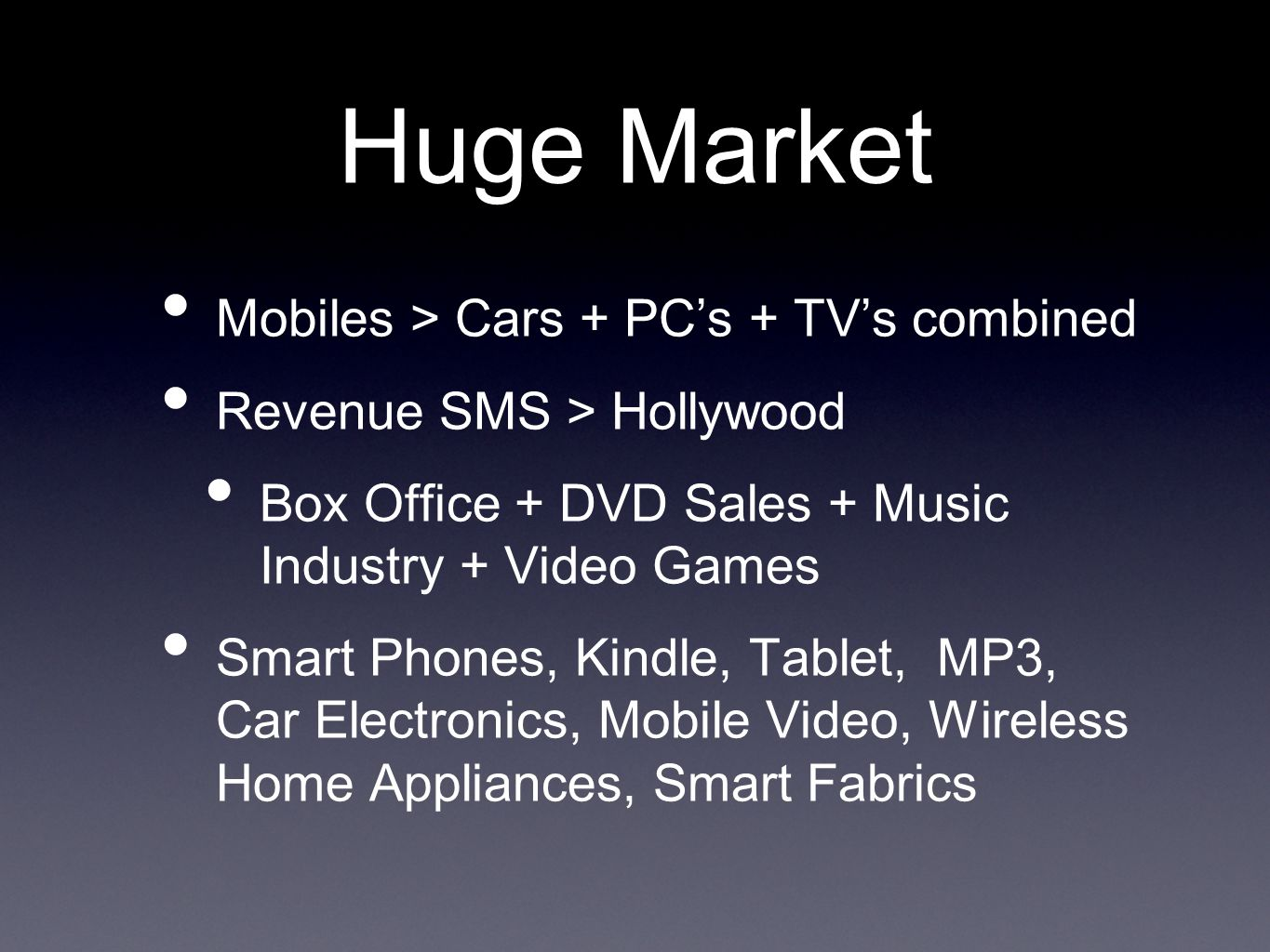 Huge Market Mobiles > Cars + PCs + TVs combined Revenue SMS > Hollywood Box Office + DVD Sales + Music Industry + Video Games Smart Phones, Kindle, Tablet, MP3, Car Electronics, Mobile Video, Wireless Home Appliances, Smart Fabrics
