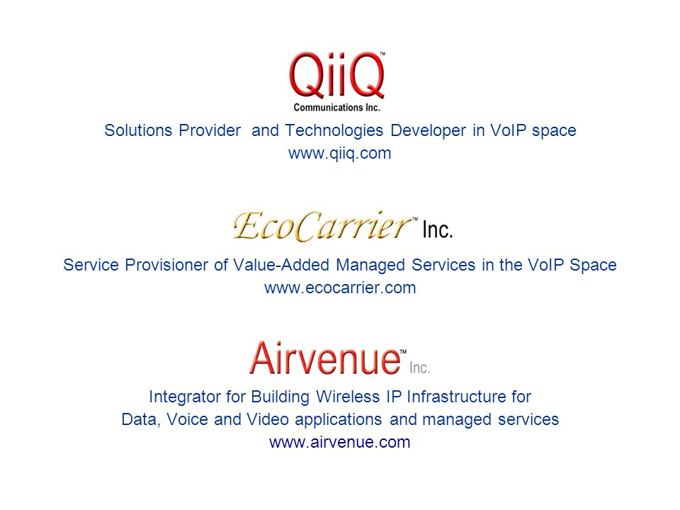 Solutions Provider and Technologies Developer in VoIP space www.qiiq.com Service Provisioner of Value-Added Managed Services in the VoIP Space www.ecocarrier.com Integrator for Building Wireless IP Infrastructure for Data, Voice and Video applications and managed services www.airvenue.com