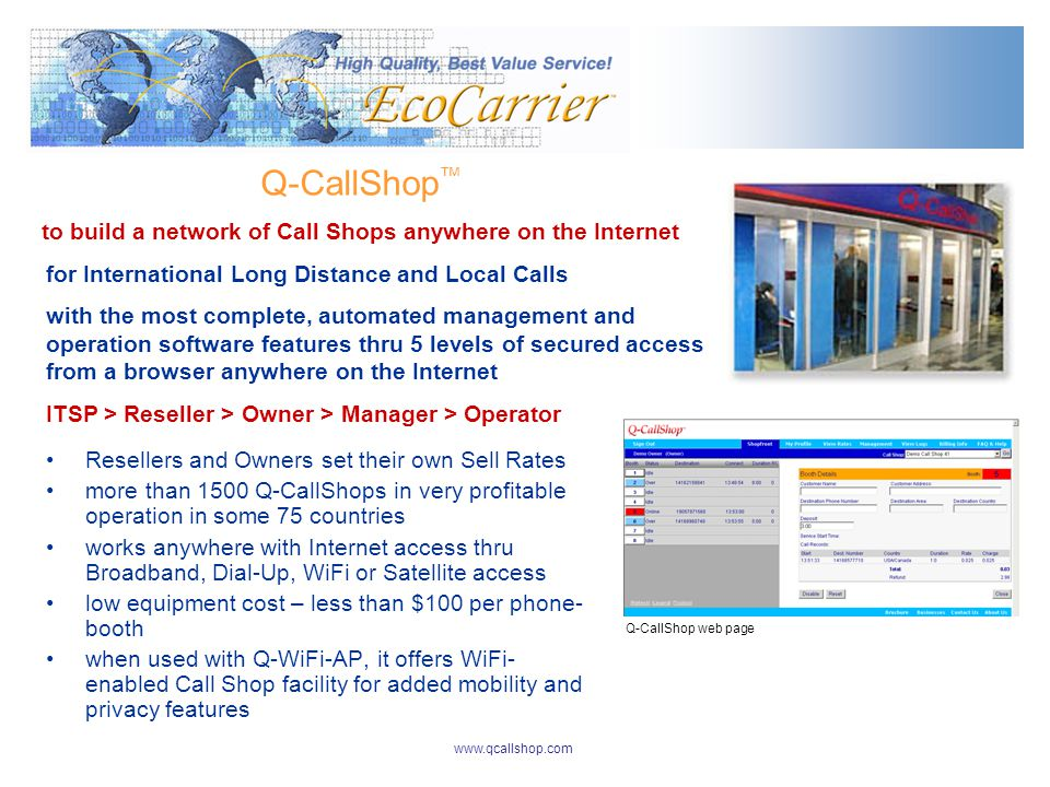 for International Long Distance and Local Calls with the most complete, automated management and operation software features thru 5 levels of secured access from a browser anywhere on the Internet ITSP > Reseller > Owner > Manager > Operator Q-CallShop to build a network of Call Shops anywhere on the Internet Resellers and Owners set their own Sell Rates more than 1500 Q-CallShops in very profitable operation in some 75 countries works anywhere with Internet access thru Broadband, Dial-Up, WiFi or Satellite access low equipment cost – less than $100 per phone- booth when used with Q-WiFi-AP, it offers WiFi- enabled Call Shop facility for added mobility and privacy features Q-CallShop web page www.qcallshop.com