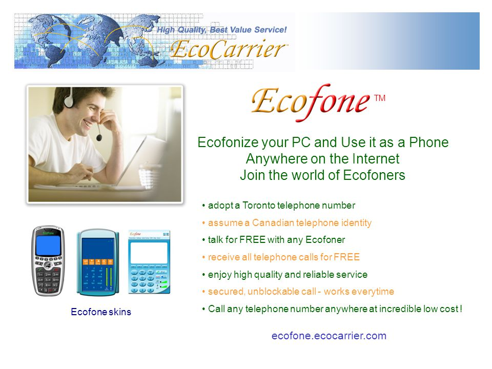 Ecofonize your PC and Use it as a Phone Anywhere on the Internet Join the world of Ecofoners TM Ecofone skins adopt a Toronto telephone number assume a Canadian telephone identity talk for FREE with any Ecofoner receive all telephone calls for FREE enjoy high quality and reliable service secured, unblockable call - works everytime Call any telephone number anywhere at incredible low cost .