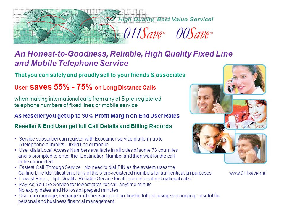 An Honest-to-Goodness, Reliable, High Quality Fixed Line and Mobile Telephone Service That you can safely and proudly sell to your friends & associates User saves 55% - 75% on Long Distance Calls when making international calls from any of 5 pre-registered telephone numbers of fixed lines or mobile service As Reseller you get up to 30% Profit Margin on End User Rates Reseller & End User get full Call Details and Billing Records Service subscriber can register with Ecocarrier service platform up to 5 telephone numbers – fixed line or mobile User dials Local Access Numbers available in all cities of some 73 countries and is prompted to enter the Destination Number and then wait for the call to be connected.