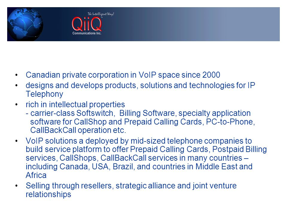 Canadian private corporation in VoIP space since 2000 designs and develops products, solutions and technologies for IP Telephony rich in intellectual properties - carrier-class Softswitch, Billing Software, specialty application software for CallShop and Prepaid Calling Cards, PC-to-Phone, CallBackCall operation etc.