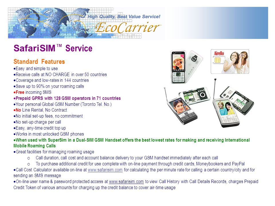 SafariSIM Service Standard Features Easy and simple to use Receive calls at NO CHARGE in over 50 countries Coverage and low-rates in 144 countries Save up to 90% on your roaming calls Free incoming SMS Prepaid GPRS with 128 GSM operators in 71 countries Your personal Global GSM Number (Toronto Tel.