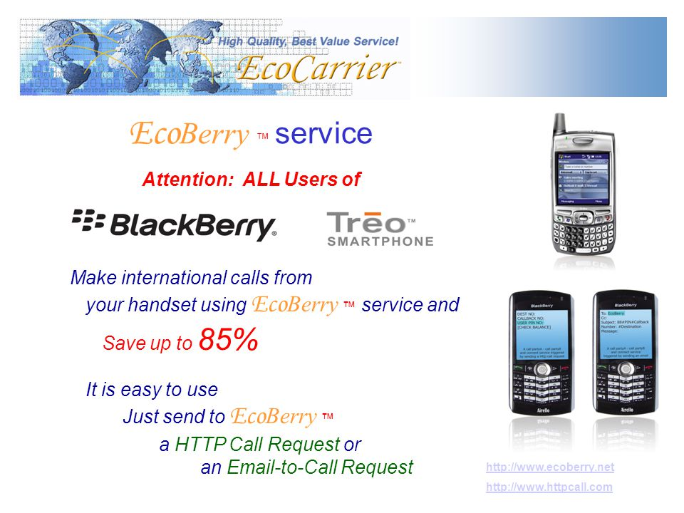 Eco Berry service Attention: ALL Users of Make international calls from your handset using Eco Berry service and Save up to 85% It is easy to use Just send to Eco Berry a HTTP Call Request or an Email-to-Call Request http://www.ecoberry.net http://www.httpcall.com