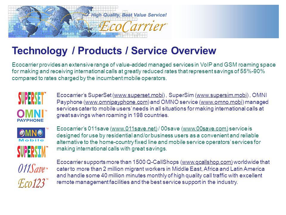 Technology / Products / Service Overview Ecocarrier provides an extensive range of value-added managed services in VoIP and GSM roaming space for making and receiving international calls at greatly reduced rates that represent savings of 55%-90% compared to rates charged by the incumbent mobile operators.