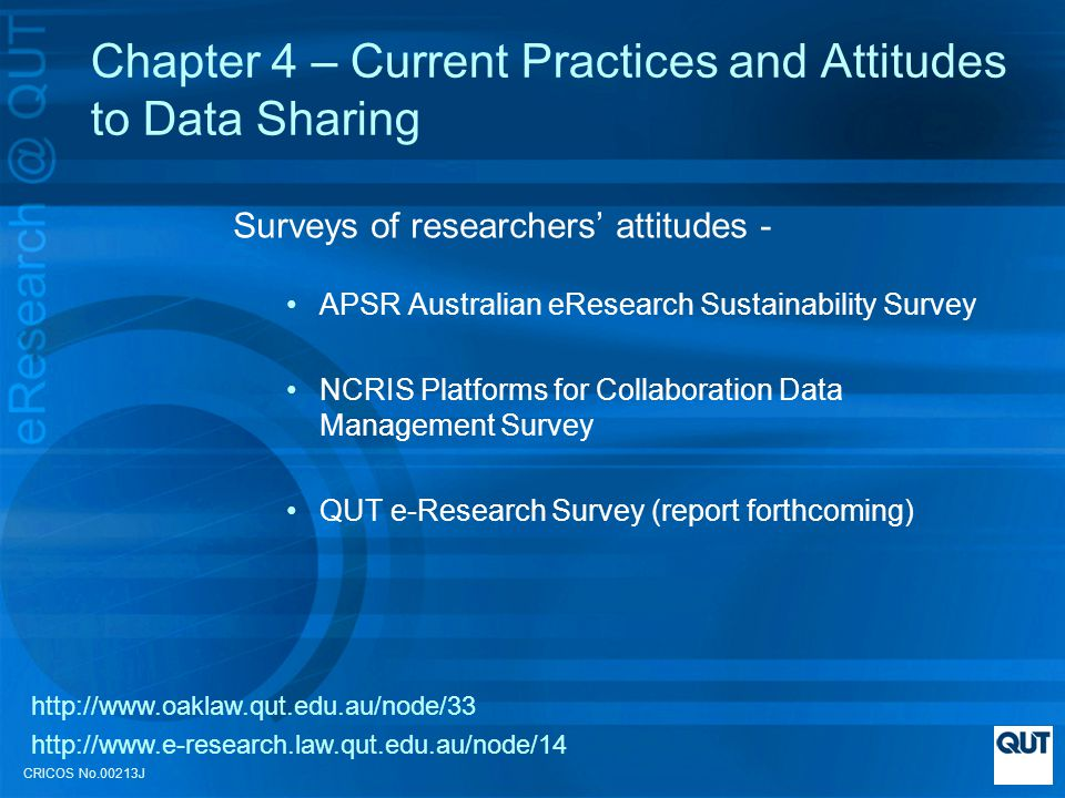 CRICOS No.00213J Chapter 4 – Current Practices and Attitudes to Data Sharing Surveys of researchers attitudes - APSR Australian eResearch Sustainability Survey NCRIS Platforms for Collaboration Data Management Survey QUT e-Research Survey (report forthcoming) http://www.oaklaw.qut.edu.au/node/33 http://www.e-research.law.qut.edu.au/node/14
