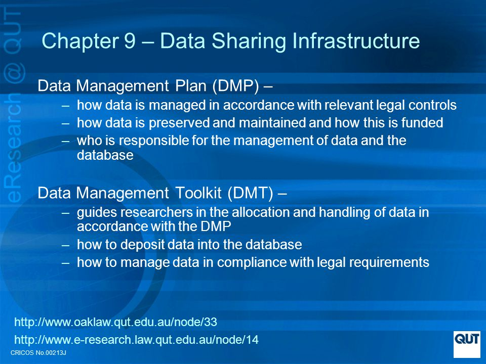 CRICOS No.00213J Chapter 9 – Data Sharing Infrastructure Data Management Plan (DMP) – –how data is managed in accordance with relevant legal controls –how data is preserved and maintained and how this is funded –who is responsible for the management of data and the database Data Management Toolkit (DMT) – –guides researchers in the allocation and handling of data in accordance with the DMP –how to deposit data into the database –how to manage data in compliance with legal requirements http://www.oaklaw.qut.edu.au/node/33 http://www.e-research.law.qut.edu.au/node/14