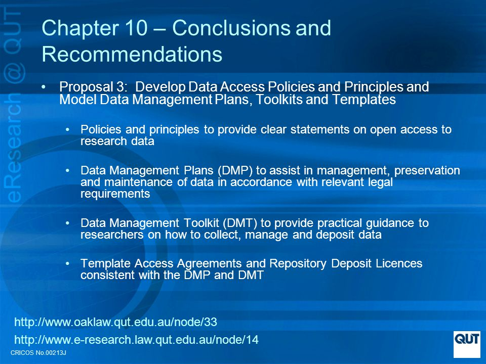 CRICOS No.00213J Chapter 10 – Conclusions and Recommendations Proposal 3: Develop Data Access Policies and Principles and Model Data Management Plans, Toolkits and Templates Policies and principles to provide clear statements on open access to research data Data Management Plans (DMP) to assist in management, preservation and maintenance of data in accordance with relevant legal requirements Data Management Toolkit (DMT) to provide practical guidance to researchers on how to collect, manage and deposit data Template Access Agreements and Repository Deposit Licences consistent with the DMP and DMT http://www.oaklaw.qut.edu.au/node/33 http://www.e-research.law.qut.edu.au/node/14