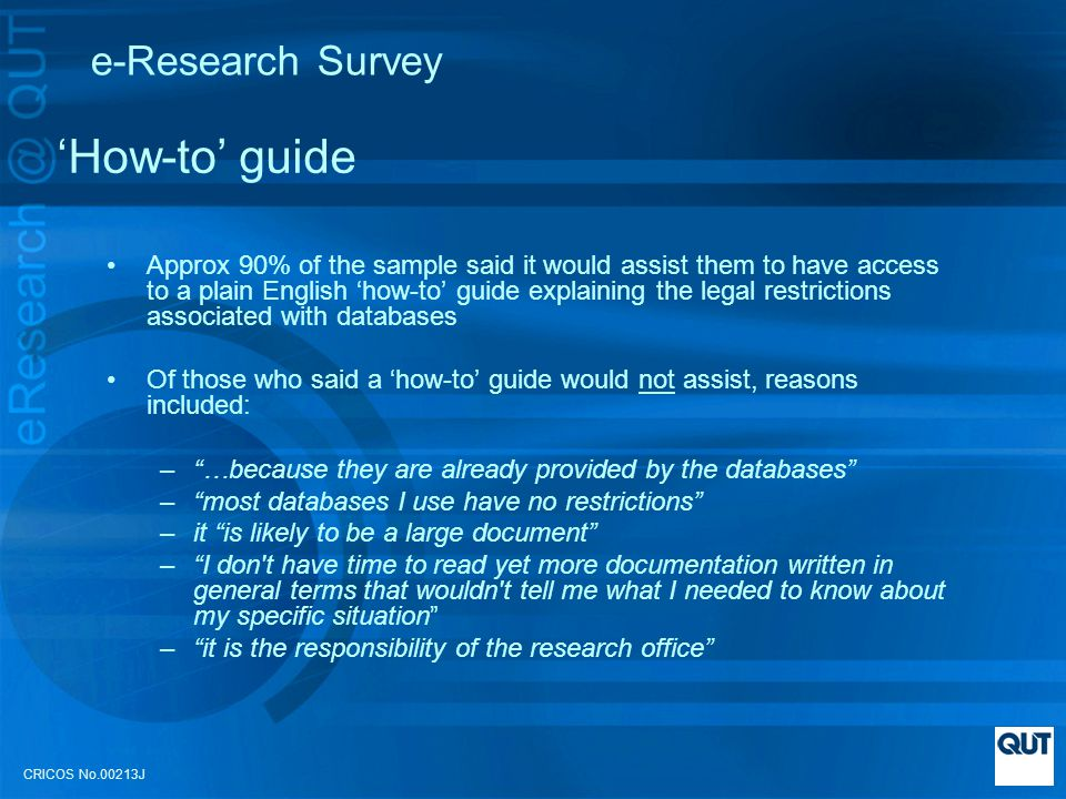 CRICOS No.00213J e-Research Survey How-to guide Approx 90% of the sample said it would assist them to have access to a plain English how-to guide explaining the legal restrictions associated with databases Of those who said a how-to guide would not assist, reasons included: –…because they are already provided by the databases –most databases I use have no restrictions –it is likely to be a large document –I don t have time to read yet more documentation written in general terms that wouldn t tell me what I needed to know about my specific situation –it is the responsibility of the research office