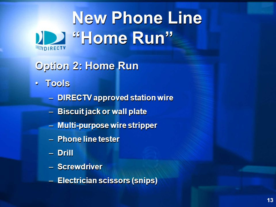 13 New Phone Line Home Run Option 2: Home Run Tools –DIRECTV approved station wire –Biscuit jack or wall plate –Multi-purpose wire stripper –Phone line tester –Drill –Screwdriver –Electrician scissors (snips) Option 2: Home Run Tools –DIRECTV approved station wire –Biscuit jack or wall plate –Multi-purpose wire stripper –Phone line tester –Drill –Screwdriver –Electrician scissors (snips)