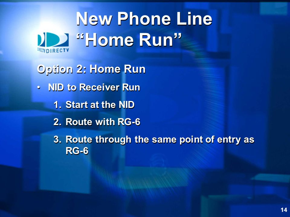 14 Option 2: Home Run NID to Receiver Run 1.Start at the NID 2.Route with RG-6 3.Route through the same point of entry as RG-6 Option 2: Home Run NID to Receiver Run 1.Start at the NID 2.Route with RG-6 3.Route through the same point of entry as RG-6 New Phone Line Home Run