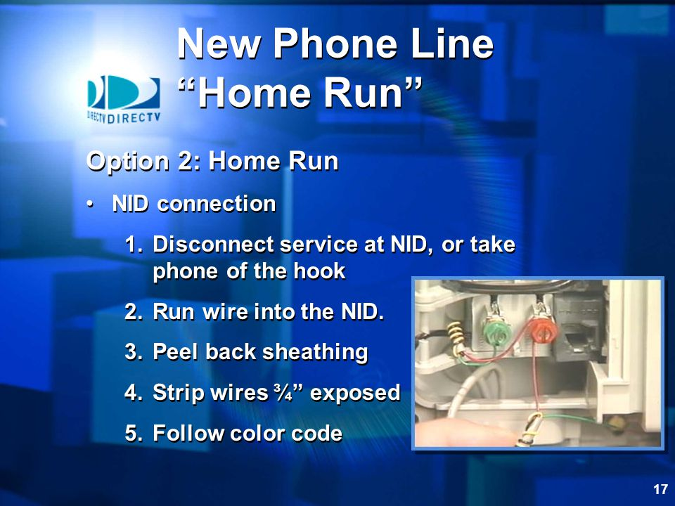17 Option 2: Home Run NID connection 1.Disconnect service at NID, or take phone of the hook 2.Run wire into the NID.