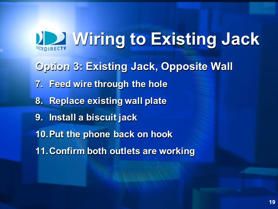 19 Option 3: Existing Jack, Opposite Wall 7.Feed wire through the hole 8.Replace existing wall plate 9.Install a biscuit jack 10.Put the phone back on hook 11.Confirm both outlets are working Option 3: Existing Jack, Opposite Wall 7.Feed wire through the hole 8.Replace existing wall plate 9.Install a biscuit jack 10.Put the phone back on hook 11.Confirm both outlets are working Wiring to Existing Jack