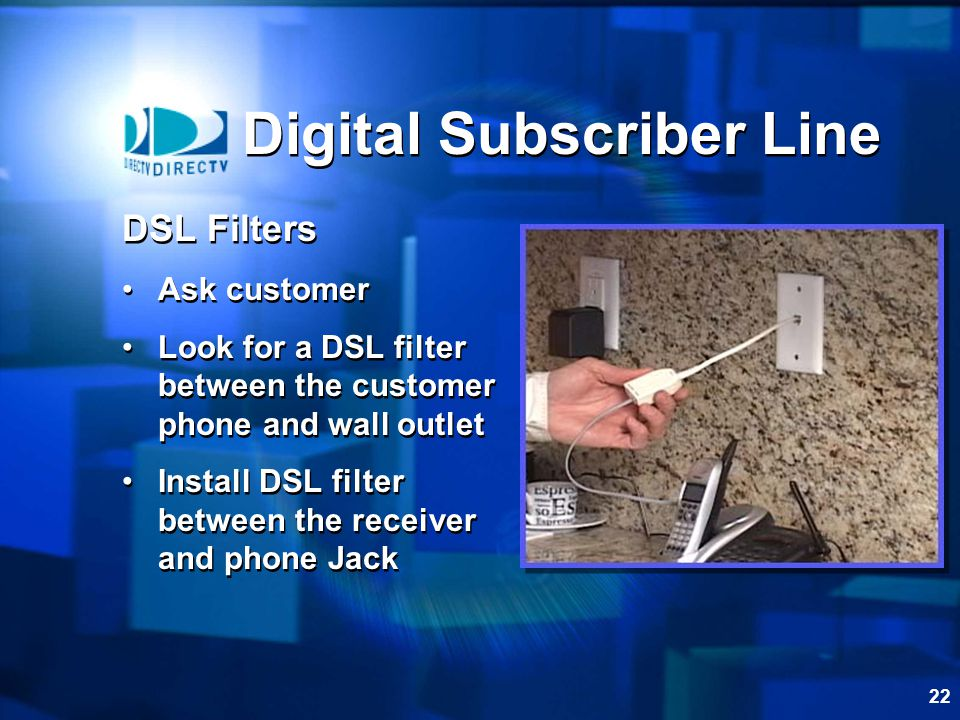 22 Digital Subscriber Line DSL Filters Ask customer Look for a DSL filter between the customer phone and wall outlet Install DSL filter between the receiver and phone Jack DSL Filters Ask customer Look for a DSL filter between the customer phone and wall outlet Install DSL filter between the receiver and phone Jack
